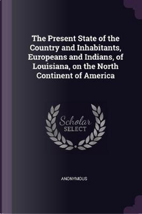 The Present State of the Country and Inhabitants, Europeans and Indians, of Louisiana, on the North Continent of America by ANONYMOUS