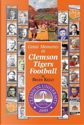 Great Moments in Clemson Tigers Football by Brian Kelly