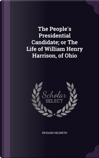 The People's Presidential Candidate; Or the Life of William Henry Harrison, of Ohio by Professor Richard Hildreth