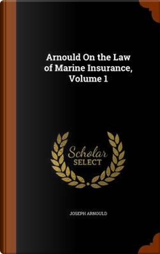 Arnould on the Law of Marine Insurance, Volume 1 by Joseph Arnould