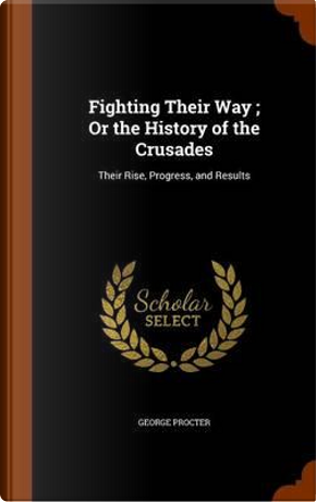 Fighting Their Way; Or the History of the Crusades by George Procter