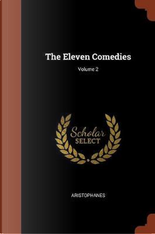 The Eleven Comedies; Volume 2 by Aristophanes