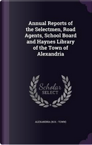 Annual Reports of the Selectmen, Road Agents, School Board and Haynes Library of the Town of Alexandria by Alexandria Alexandria