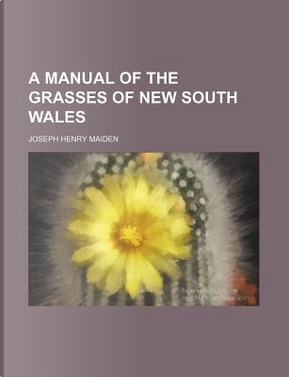 A Manual of the Grasses of New South Wales by Joseph Henry Maiden