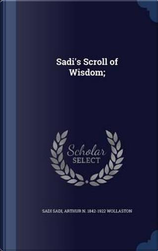 Sadi's Scroll of Wisdom; by Sadi Sadi
