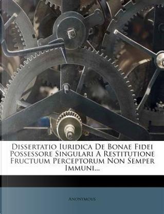 Dissertatio Iuridica de Bonae Fidei Possessore Singulari a Restitutione Fructuum Perceptorum Non Semper Immuni. by ANONYMOUS