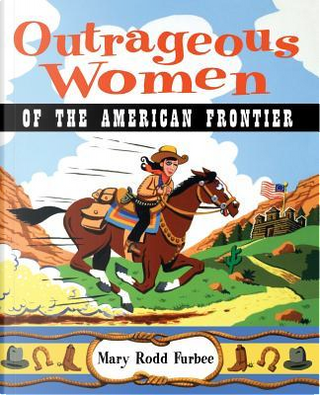 Outrageous Women of the American Frontier by Mary R. Furbee