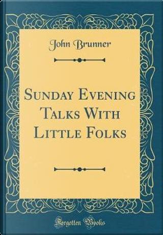 Sunday Evening Talks With Little Folks (Classic Reprint) by John Brunner