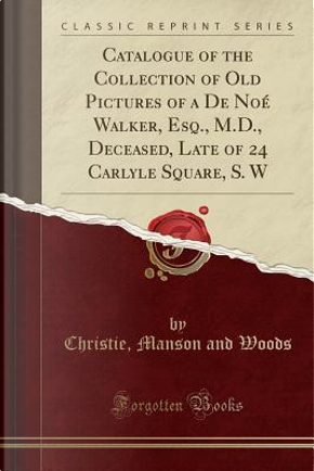 Catalogue of the Collection of Old Pictures of a de Noe Walker, Esq., M.D., Deceased, Late of 24 Carlyle Square, S. W (Classic Reprint) by Christie Manson And Woods