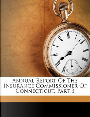 Annual Report of the Insurance Commissioner of Connecticut, Part 3 by Connecticut Insurance Dept
