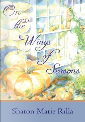 On the Wings of Seasons by Sharon Marie Rilla