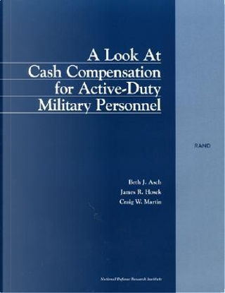 A Look at Cash Compensation for Active Duty Military Personnel by Beth J. Ash