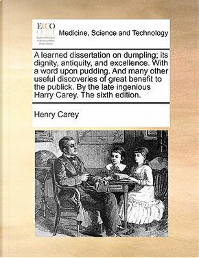 A   Learned Dissertation on Dumpling; Its Dignity, Antiquity, and Excellence. with a Word Upon Pudding. and Many Other Useful Discoveries of Great Ben by Henry Carey