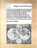 A   Letter Concerning the Due Boundaries of Christian Fellowship; Specially, with Whom 'Tis Lawful to Join in Divine Worship, and from Whom 'Tis Duty by Alexander Shields