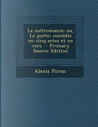 La Metromanie; Ou, Le Poete; Comedie En Cinq Actes Et En Vers by Alexis Piron