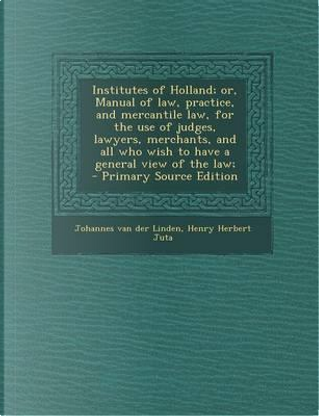 Institutes of Holland; Or, Manual of Law, Practice, and Mercantile Law, for the Use of Judges, Lawyers, Merchants, and All Who Wish to Have a General View of the Law; by Johannes Van Der Linden