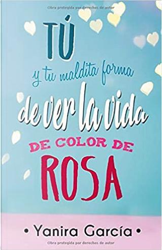 Tú y tu maldita forma de ver la vida de color de rosa by Yanira García