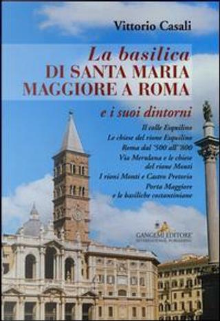 La basilica di Santa Maria Maggiore a Roma e i suoi dintorni by Vittorio Casali