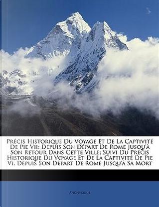 Précis Historique Du Voyage Et De La Captivité De Pie Vii by ANONYMOUS