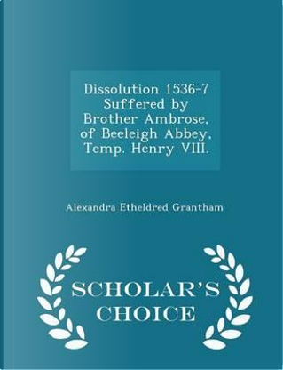 Dissolution 1536-7 Suffered by Brother Ambrose, of Beeleigh Abbey, Temp. Henry VIII. - Scholar's Choice Edition by Alexandra Etheldred Grantham