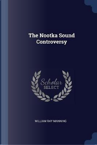 The Nootka Sound Controversy by William Ray Manning