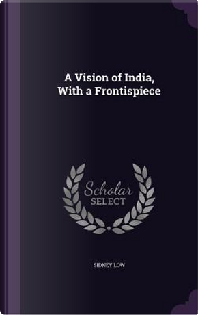 A Vision of India, with a Frontispiece by Sidney Low