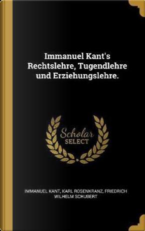 Immanuel Kant's Rechtslehre, Tugendlehre Und Erziehungslehre. by Immanuel Kant
