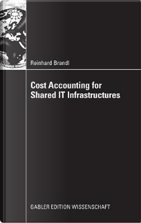 Cost Accounting Fur Shared It Infrastructures by Reinhard Brandl