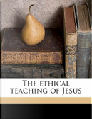 The Ethical Teaching of Jesus by Charles A. 1841 Briggs