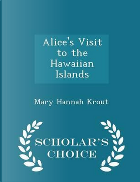 Alice's Visit to the Hawaiian Islands - Scholar's Choice Edition by Mary Hannah Krout