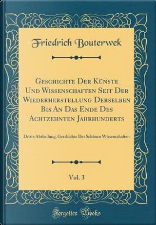 Geschichte Der Künste Und Wissenschaften Seit Der Wiederherstellung Derselben Bis An Das Ende Des Achtzehnten Jahrhunderts, Vol. 3 by Friedrich Bouterwek