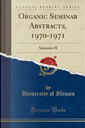 Organic Seminar Abstracts, 1970-1971 by University Of Illinois