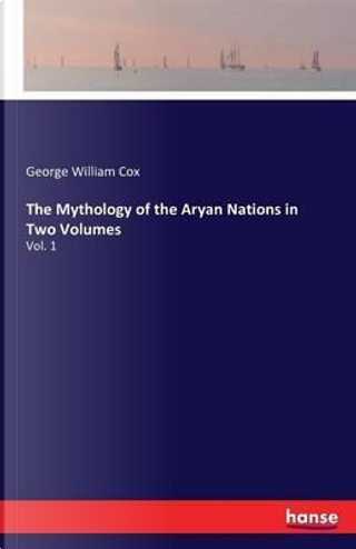 The Mythology of the Aryan Nations in Two Volumes by George William Cox