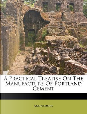 A Practical Treatise on the Manufacture of Portland Cement by ANONYMOUS