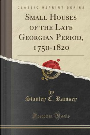 Small Houses of the Late Georgian Period, 1750-1820 (Classic Reprint) by Stanley C. Ramsey