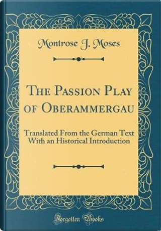 The Passion Play of Oberammergau by Montrose J. Moses