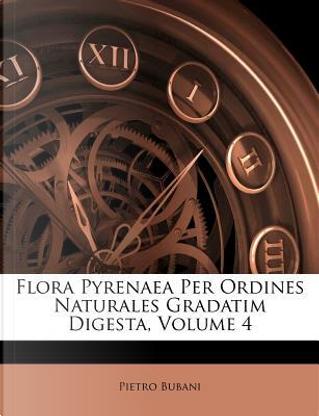 Flora Pyrenaea Per Ordines Naturales Gradatim Digesta, Volume 4 by Pietro Bubani