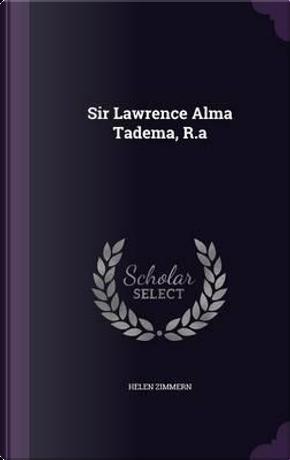 Sir Lawrence Alma Tadema, R.a by Helen Zimmern