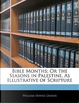 Bible Months; Or the Seasons in Palestine, as Illustrative of Scripture by William Howse Groser