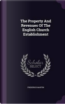 The Property and Revenues of the English Church Establishment by Frederick Martin