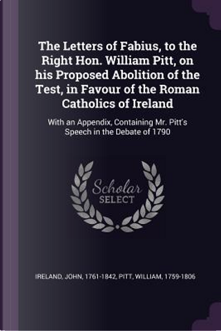 The Letters of Fabius, to the Right Hon. William Pitt, on His Proposed Abolition of the Test, in Favour of the Roman Catholics of Ireland by William Pitt