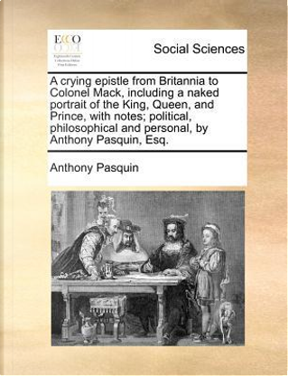 A Crying Epistle from Britannia to Colonel Mack, Including a Naked Portrait of the King, Queen, and Prince, with Notes; Political, Philosophical and by Anthony Pasquin