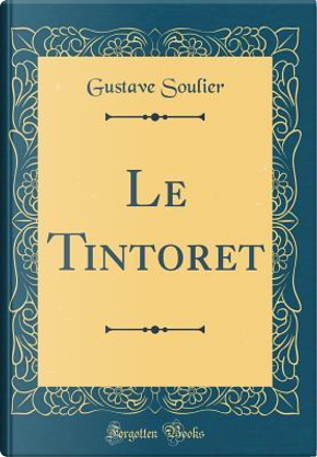 Le Tintoret (Classic Reprint) by Gustave Soulier