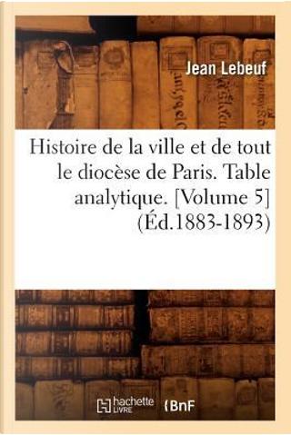 Histoire de la Ville et de Tout le Diocese de Paris. Table Analytique.  Volume 5  (ed.1883-1893) by Lebeuf J