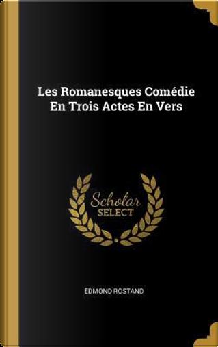 Les Romanesques Comédie En Trois Actes En Vers by Edmond Rostand