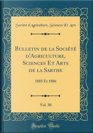 Bulletin de la Société d'Agriculture, Sciences Et Arts de la Sarthe, Vol. 30 by Société d'Agriculture Sciences Arts