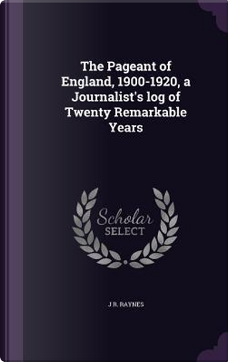 The Pageant of England, 1900-1920, a Journalist's Log of Twenty Remarkable Years by John R Raynes