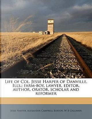 Life of Col. Jesse Harper of Danville, Ills.; Farm-Boy, Lawyer, Editor, Author, Orator, Scholar and Reformer by Jesse Harper