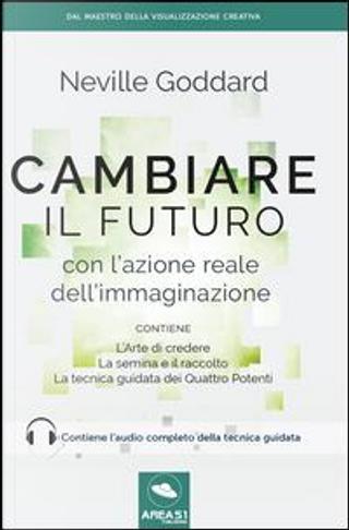 Cambiare il futuro con l'azione reale dell'immaginazione by Neville Goddard