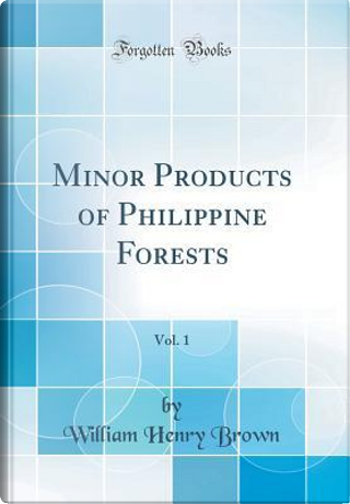 Minor Products of Philippine Forests, Vol. 1 (Classic Reprint) by William Henry Brown